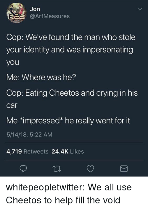Cheetos, Crying, and Tumblr: Jon  @ArfMeasures  Cop: We've found the man who stole  your identity and was impersonating  you  Me: Where was he?  Cop: Eating Cheetos and crying in his  car  Me *impressed* he really went for it  5/14/18, 5:22 AM  4,719 Retweets 24.4K Likes whitepeopletwitter:  We all use Cheetos to help fill the void