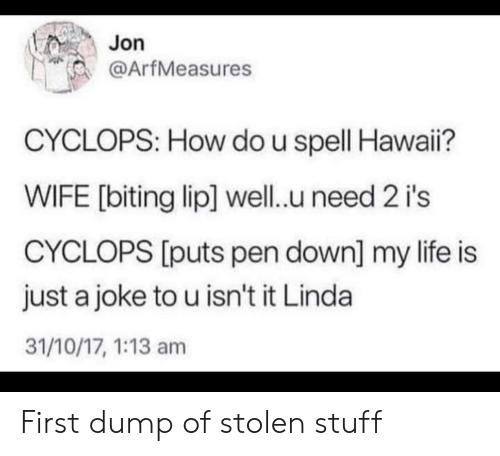 Do U: Jon  @ArfMeasures  CYCLOPS: How do u spell Hawai?  WIFE [biting lip] well.u need 2 i's  CYCLOPS [puts pen down] my life is  just a joke to u isn't it Linda  31/10/17, 1:13 am First dump of stolen stuff