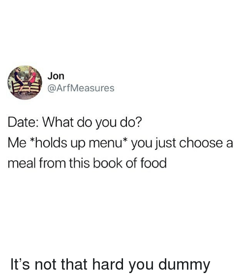 "Food, Memes, and Book: Jon  @ArfMeasures  Date: What do you do?  Me ""holds up menu* you just choose a  meal from this book of food It's not that hard you dummy"