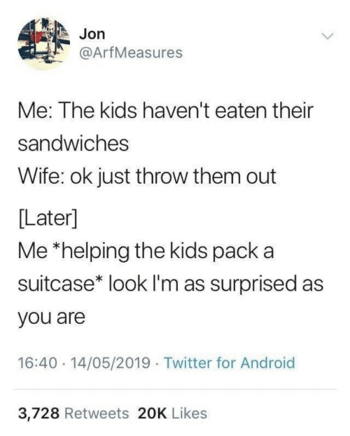 Android, Twitter, and Kids: Jon  @ArfMeasures  Me: The kids haven't eaten their  sandwiches  Wife: ok just throw them out  [Later]  Me *helping the kids pack a  suitcase* look lI'm as surprised as  you are  16:40 14/05/2019 Twitter for Android  3,728 Retweets 20K Likes