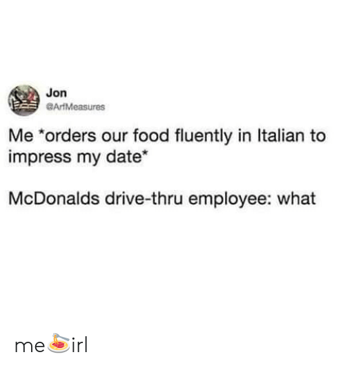 Food, McDonalds, and Date: Jon  ArtMeasures  Me *orders our food fluently in Italian to  impress my date*  McDonalds drive-thru employee: what me🍝irl