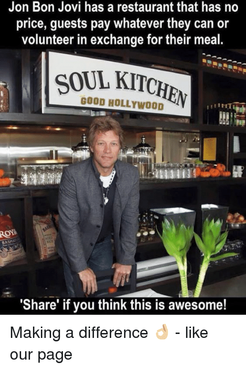 """bon jovi: Jon Bon Jovi has a restaurant that has no  price, guests pay whatever they can or  volunteer in exchange for their meal.  SOUL KITCHbu  GOOD HOLLYWOOD  """"Share"""" if you think this is awesome! Making a difference 👌🏼 - like our page"""