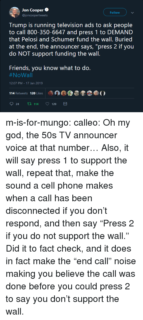 """Fact Check: Jon Coopere  @joncoopertweets  Follow  Trump is running television ads to ask people  to call 800-350-6647 and press 1 to DEMAND  that Pelosi and Schumer fund the wall. Buried  at the end, the announcer says, """"press 2 if you  do NOT support funding the wall  Friends, you know what to do.  #NoWall  12:07 PM-17 Jan 2019  114 Retweets 120 Likes  24 tl 114 120 m-is-for-mungo: calleo:  Oh my god, the 50s TV announcer voice at that number… Also, it will say press 1 to support the wall, repeat that, make the sound a cell phone makes when a call has been disconnected if you don't respond, and then say""""Press 2 if you do notsupport the wall.""""   Did it to fact check, and it does in fact make the """"end call"""" noise making you believe the call was done before you could press 2 to say you don't support the wall."""