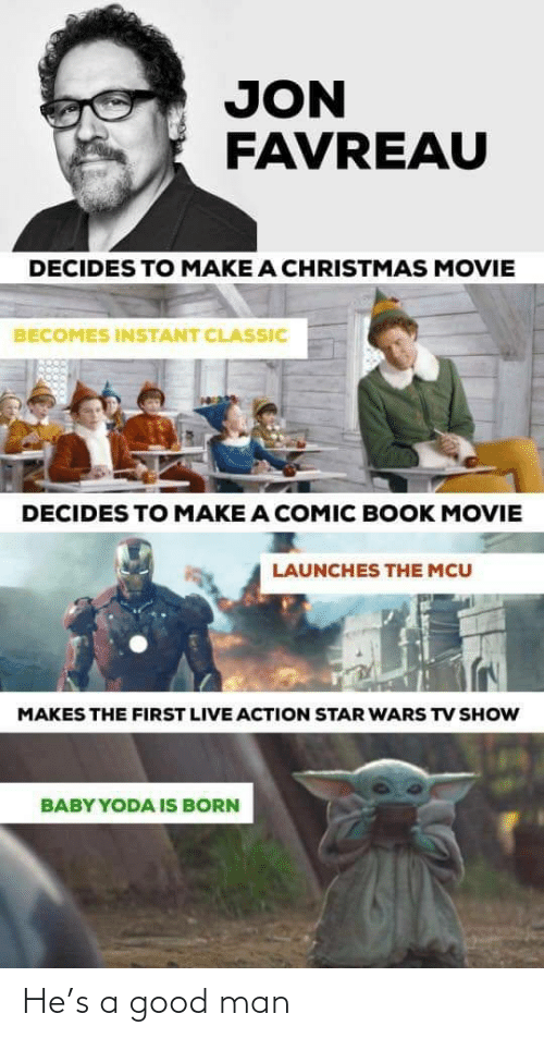 classic: JON  FAVREAU  DECIDES TO MAKE A CHRISTMAS MOVIE  BECOMES INSTANT CLASSIC  DECIDES TO MAKE A COMIC BOOK MOVIE  LAUNCHES THE MCU  MAKES THE FIRST LIVE ACTION STAR WARS TV SHOW  BABY YODA IS BORN He's a good man