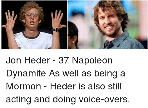Napoleon Dynamite: Jon Heder - 37 Napoleon Dynamite As well as being a Mormon - Heder is also still acting and doing voice-overs.