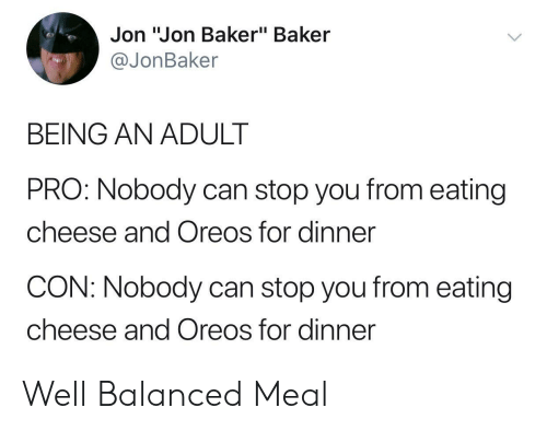 "Being an Adult, Pro, and Cheese: Jon ""Jon Baker"" Baker  @JonBaker  BEING AN ADULT  PRO: Nobody can stop you from eating  cheese and Oreos for dinner  CON: Nobody can stop you from eating  cheese and Oreos for dinner Well Balanced Meal"