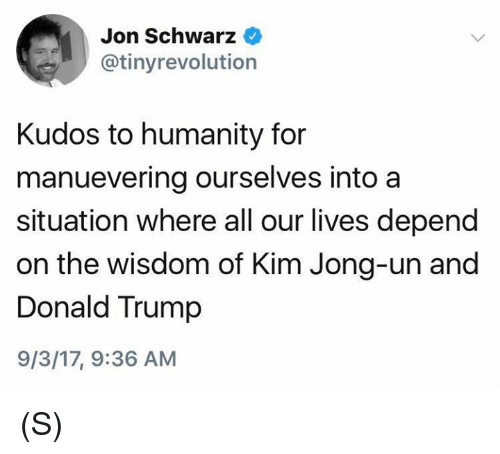 Donald Trump, Kim Jong-Un, and Trump: Jon Schwarz  @tinyrevolution  Kudos to humanity for  manuevering ourselves into a  situation where all our lives depend  on the wisdom of Kim Jong-un and  Donald Trump  9/3/17, 9:36 AM (S)