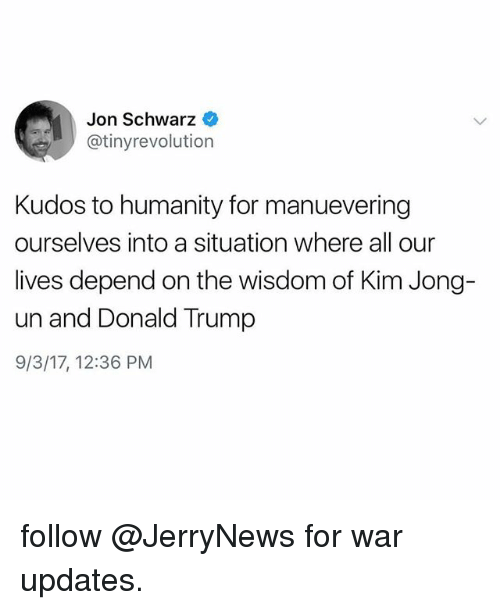 Donald Trump, Funny, and Kim Jong-Un: Jon Schwarz  @tinyrevolution  Kudos to humanity for manuevering  ourselves into a situation where all our  lives depend on the wisdom of Kim Jong-  un and Donald Trump  9/3/17, 12:36 PM follow @JerryNews for war updates.