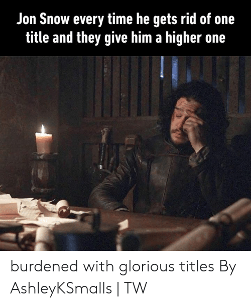 Dank, Jon Snow, and Snow: Jon Snow every time he gets rid of one  title and they give him a higher one burdened with glorious titles  By AshleyKSmalls | TW