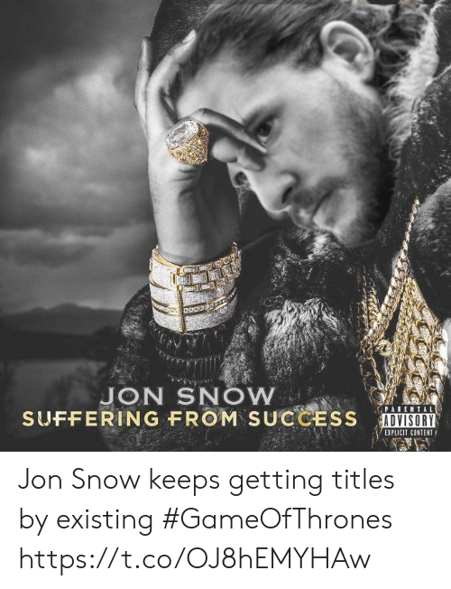 Parental Advisory, Jon Snow, and Snow: JON SNOW  SUFFERING FROM SUCCESS DISRI  PARENTAL  ADVISORY  EXPLICIT CONTENT Jon Snow keeps getting titles by existing #GameOfThrones https://t.co/OJ8hEMYHAw