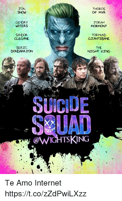 Te Amoe: JON  SNOW  THOROS  OF MYR  GENDRY  WATERS  JORAH  MORMONT  SANDOR  CLEGANE  TORMUND  GIANTSBANE  BERIC  DONDARRION  THE  NIGHT KING  SUICIDE  SUAD  @WIGHTSKING Te Amo Internet https://t.co/zZdPwiLXzz