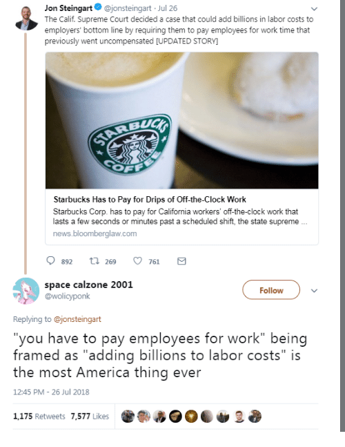 """America, Clock, and News: Jon Steingart@jonsteingart Jul 26  The Calif. Supreme Court decided a case that could add billions in labor costs to  employers' bottom line by requiring them to pay employees for work time that  previously went uncompensated [UPDATED STORY  Starbucks Has to Pay for Drips of Off-the-Clock Work  Starbucks Corp. has to pay for California workers' off-the-clock work that  lasts a few seconds or minutes past a scheduled shift, the state supreme  news.bloomberglaw.com  0892 t 269 761 a  space calzone 2001  @wolicyponk  Follow  Replying to @jonsteingart  you have to pay employees for work"""" being  framed as """"adding billions to labor costs"""" is  the most America thing ever  12:45 PM 26 Jul 2018  1,175 Retweets 7,577 Likes"""