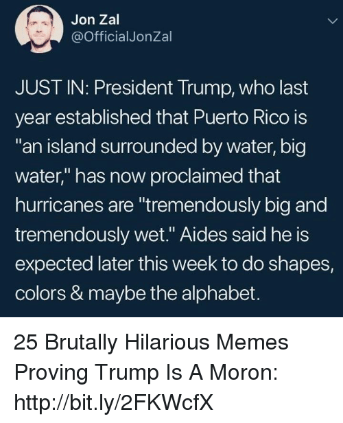 "Memes, Alphabet, and Http: Jon Zal  @OfficialJonZal  JUST IN: President Trump, who last  year established that Puerto Rico is  an island surrounded by water, big  water,"" has now proclaimed that  hurricanes are ""tremendously big and  tremendously wet."" Aides said he is  expected later this week to do shapes,  colors & maybe the alphabet. 25 Brutally Hilarious Memes Proving Trump Is A Moron: http://bit.ly/2FKWcfX"