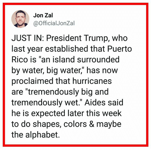 "Alphabet, Puerto Rico, and Trump: Jon Zal  @OfficialJonZal  JUST IN: President Trump, who  last year established that Puerto  Rico is ""an island surrounded  by water, big water,"" has now  proclaimed that hurricanes  are ""tremendously big and  tremendously wet."" Aides said  he is expected later this week  to do shapes, colors & maybe  the alphabet."