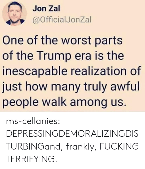 realization: Jon Zal  @OfficialJonZal  One of the worst parts  of the Trump era is the  inescapable realization of  just how many truly awful  people walk among us. ms-cellanies:  DEPRESSINGDEMORALIZINGDISTURBINGand, frankly, FUCKING TERRIFYING.