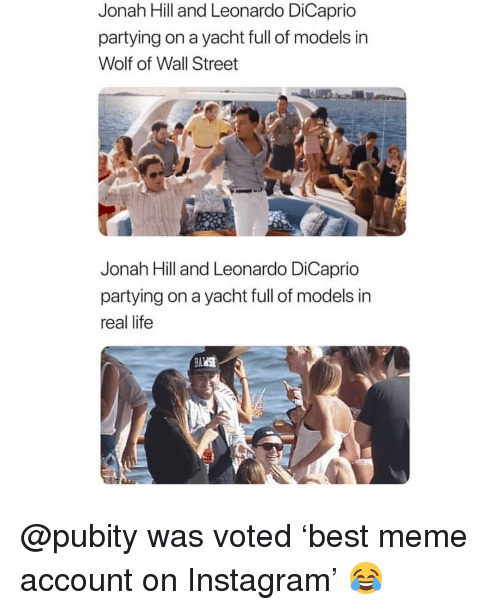 Yacht: Jonah Hill and Leonardo DiCaprio  partying on a yacht full of models in  Wolf of Wall Street  Jonah Hill and Leonardo DiCaprio  partying on a yacht full of models in  real life @pubity was voted 'best meme account on Instagram' 😂