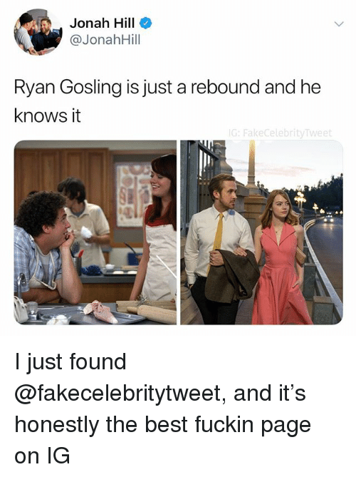 Ryan Gosling: Jonah Hill  @JonahHill  Ryan Gosling is just a rebound and he  knows it  G: FakecelebrityTweet I just found @fakecelebritytweet, and it's honestly the best fuckin page on IG