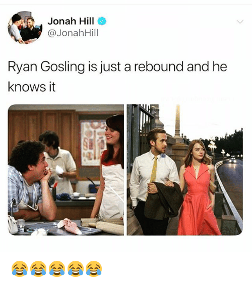 Ryan Gosling: Jonah Hill  @JonahHill  Ryan Gosling is just a rebound and he  knows it 😂😂😂😂😂