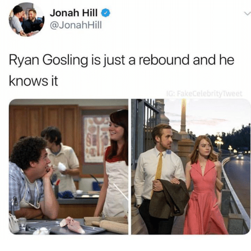 Gosling: Jonah Hill  @JonahHill  Ryan Gosling is just a rebound and he  knows it  ebr