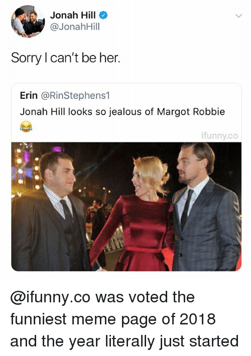 Margot Robbie: Jonah Hill  @JonahHill  Sorry I can't be her.  Erin @RinStephens1  Jonah Hill looks so jealous of Margot Robbie  ifunny.co @ifunny.co was voted the funniest meme page of 2018 and the year literally just started