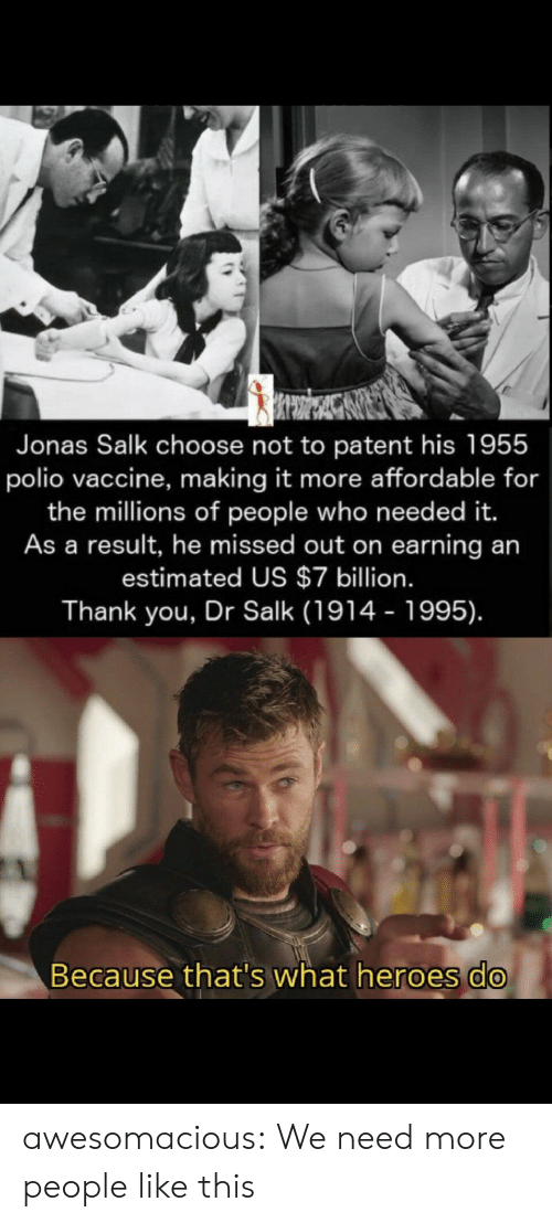 Because Thats: Jonas Salk choose not to patent his 1955  polio vaccine, making it more affordable for  the millions of people who need ed it.  As a result, he missed out on earning an  estimated US $7 billion.  Thank you, Dr Salk (1914 - 1995).  Because that's what heroes do awesomacious:  We need more people like this