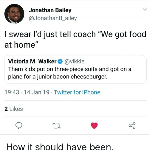 "Food, Iphone, and Twitter: Jonathan Bailey  @JonathanB_ailey  I swear l'd just tell coach ""We got food  at home""  Victoria M. Walker@vikkie  Them kids put on three-piece suits and got on a  plane for a junior bacon cheeseburger.  19:43 14 Jan 19 Twitter for iPhone  2 Likes How it should have been."