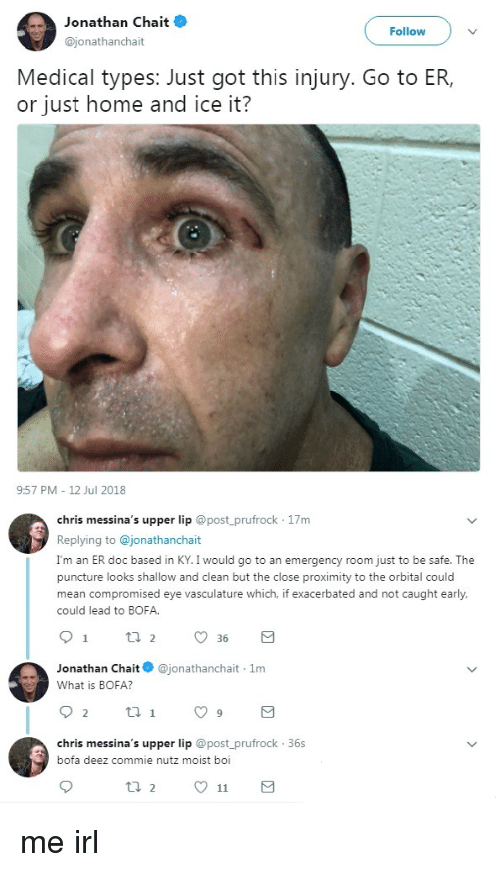 shallow: Jonathan Chait  @jonathanchait  Follow  Medical types: Just got this injury. Go to ER,  or just home and ice it?  9:57 PM 12 Jul 2018  chris messina's upper lip @post_prufrock 17m  Replying to @jonathanchait  I'm an ER doc based in KY. I would go to an emergency room just to be safe. The  puncture looks shallow and clean but the close proximity to the orbital could  mean compromised eye vasculature which, if exacerbated and not caught early,  could lead to BOFA  Jonathan Chait@jonathanchait 1m  What is BOFA?  chris messina's upper lip @post prufrock 36s  bofa deez commie nutz moist boi me irl