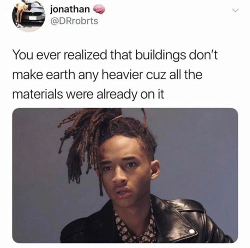 Earth, All The, and All: jonathan  @DRrobrts  You ever realized that buildings don't  make earth any heavier cuz all the  materials were already on it