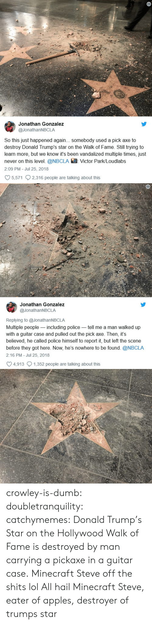 Donald Trump, Dumb, and Lol: Jonathan Gonzalez  @JonathanNBCLA  So this just happened again... somebody used a pick axe to  destroy Donald Trump's star on the Walk of Fame. Still trying to  learn more, but we know it's been vandalized multiple times, just  never on this level. @NBCLA Victor Park/Loudlabs  2:09 PM Jul 25, 2018  5,571 2,316 people are talking about this   Jonathan Gonzalez  @JonathanNBCLA  Replying to @JonathanNBCLA  Multiple people-including police tell me a man walked up  with a guitar case and pulled out the pick axe. Then, it's  believed, he called police himself to report it, but left the scene  before they got here. Now, he's nowhere to be found. @NBCLA  2:16 PM - Jul 25, 2018  4,913 1,352 people are talking about this crowley-is-dumb:  doubletranquility: catchymemes:  Donald Trump's Star on the Hollywood Walk of Fame is destroyed by man carrying a pickaxe in a guitar case.  Minecraft Steve off the shits lol   All hail Minecraft Steve, eater of apples, destroyer of trumps star