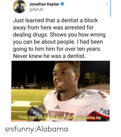 Drugs, Tumblr, and Alabama: Jonathan Kaplan  @RefJK  Just learned that a dentist a block  away from here was arrested for  dealing drugs. Shows you how wrong  you can be about people. I had been  going to him him for over ten years.  Never knew he was a dentist.  They had us inthefirsthalf, not gonna lie srsfunny:Alabama