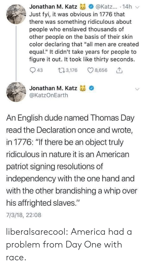 "whip: Jonathan M. Katz  @Katz... 14h  Just fyi, it was obvious in 1776 that  there was something ridiculous about  people who enslaved thousands of  other people on the basis of their skin  color declaring that ""all men are created  equal."" It didn't take years for people to  figure it out. It took like thirty seconds  3,176  43  8,656  Jonathan M. Katz  @KatzOnEarth  An English dude named Thomas Day  read the Declaration once and wrote,  in 1776: ""If there be an object truly  ridiculous in nature it is an American  patriot signing resolutions of  independency with the one hand and  with the other brandishing a whip over  his affrighted slaves.""  7/3/18, 22:08 liberalsarecool: America had a problem from Day One with race."