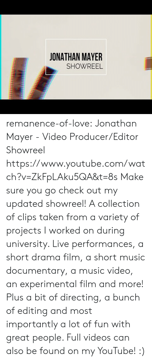 drama: JONATHAN MAYER  SHOWREEL remanence-of-love:  Jonathan Mayer - Video Producer/Editor Showreel https://www.youtube.com/watch?v=ZkFpLAku5QA&t=8s  Make sure you go check out my updated showreel!   A collection of clips taken from a variety of projects I worked on during university. Live performances, a short drama film, a short music documentary, a music video, an experimental film and more! Plus a bit of directing, a bunch of editing and most importantly a lot of fun with great people.   Full videos can also be found on my YouTube! :)
