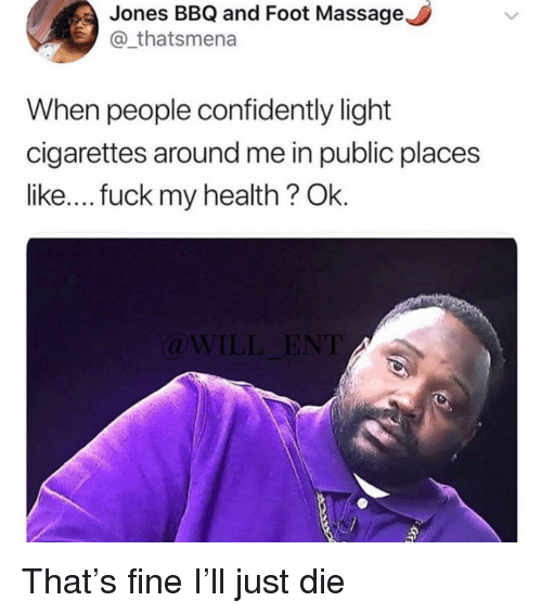 Massage, Fuck, and Girl Memes: Jones BBQ and Foot Massage  @_thatsmena  When people confidently light  cigarettes around me in public places  like.... fuck my health? Ok  (l That's fine I'll just die
