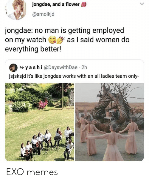 Memes, Flower, and Women: jongdae, and a flower  @smolkjd  jongdae: no man is getting employed  on my watchas I said women do  everything better!  y ashi @DayswithDae 2h  jsjsksjd it's like jongdae works with an all ladies team only-  6 EXO memes