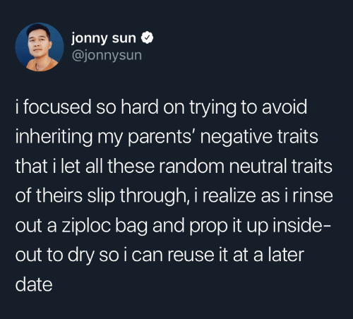 Reuse: jonny sun  @jonnysun  i focused so hard on trying to avoid  inheriting my parents' negative traits  that i let all these random neutral traits  of theirs slip through, i realize as i rinse  out a ziploc bag and prop it up inside-  out to dry so i can reuse it at a later  date