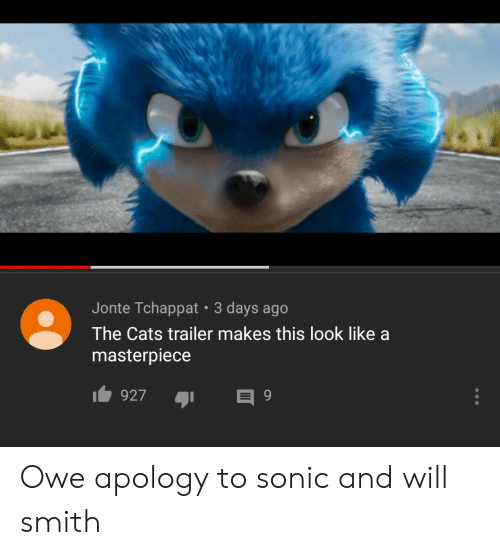 Cats, Will Smith, and Sonic: Jonte Tchappat 3 days ago  The Cats trailer makes this look like a  masterpiece  927 Owe apology to sonic and will smith