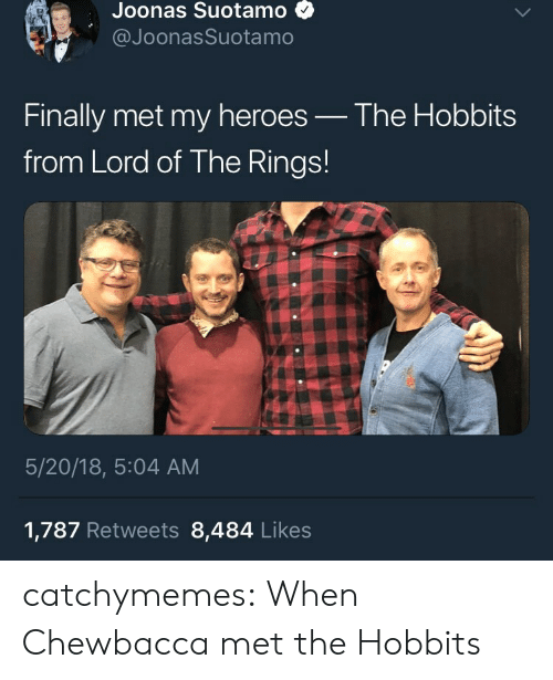 The Hobbits: Joonas Suotamo  @JoonasSuotamo  Finally met my heroes_ The Hobbits  from Lord of The Rings!  5/20/18, 5:04 AM  1,787 Retweets 8,484 Likes catchymemes:   When Chewbacca met the Hobbits