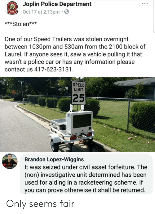 wiggins: Joplin Police Department  Oct 17 at 2:13pm.  ***Stolen***  One of our Speed Trailers was stolen overnight  between 1030pm and 530am from the 2100 block of  Laurel. If anyone sees it, saw a vehicle pulling it that  wasn't a police car or has any information please  contact us 417-623-3131  SPEED  LIMIT  25  Brandon Lopez-Wiggins  It was seized under civil asset forfeiture. The  (non) investigative unit determined has been  used for aiding in a racketeering scheme. If  you can prove otherwise it shall be returned  S CHRIST EO Only seems fair