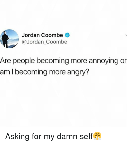 Funny, Jordan, and Angry: Jordan Coombe  @Jordan_Coombe  Are people becoming more annoying or  am I becoming more angry? Asking for my damn self😤