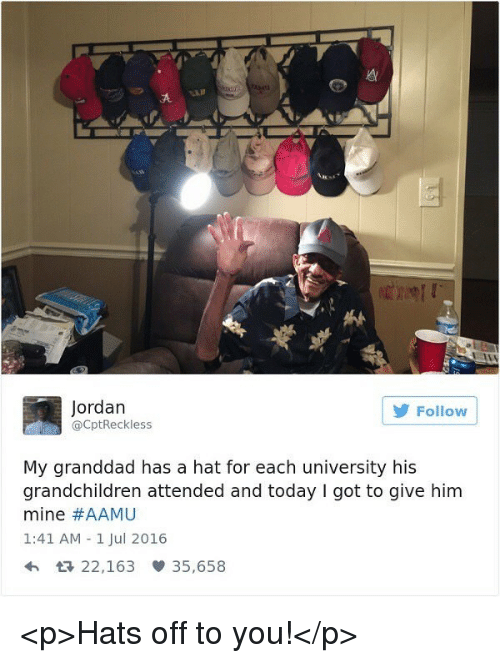 Jordan, Today, and Got: Jordan  @CptReckless  Follow  My granddad has a hat for each university his  grandchildren attended and today I got to give him  mine #AAMU  1:41 AM 1 Jul 2016  htR 22,163 35,658 <p>Hats off to you!</p>