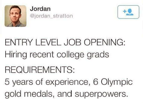 College, Jordans, and Moms: Jordan  @jordan stratton  ENTRY LEVEL JOB OPENING:  Hiring recent college grads  REQUIREMENTS  5 years of experience, 6 Olympic  gold medals, and superpowers