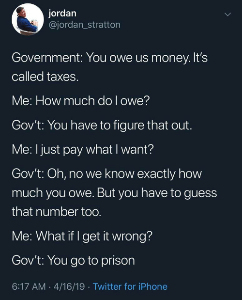 Iphone, Money, and Twitter: jordan  @jordan_stratton  Government: You owe us money. It's  called taxes.  Me: How much do l owe?  Gov't: You have to figure that out.  Me: I just pay what I want?  Gov't: Oh, no we know exactly how  much you owe. But you have to guess  that number too  Me: What if I get it wrong?  Gov't: You go to prison  6:17 AM 4/16/19 Twitter for iPhone