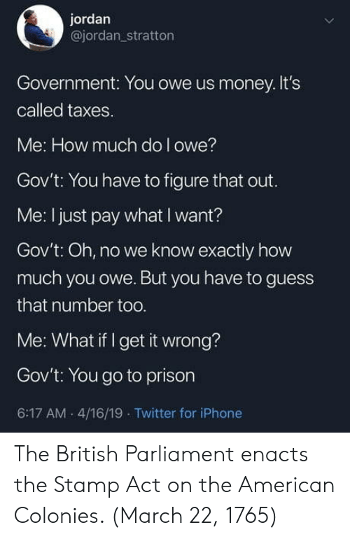 Iphone, Money, and Twitter: jordan  @jordan_stratton  Government: You owe us money.It's  called taxes  Me: How much do l owe?  Gov't: You have to figure that out  Me: I just pay what I want?  Gov't: Oh, no we know exactly how  much you owe. But you have to guess  that number too.  Me: What if I get it wrong?  Gov't: You go to prison  6:17 AM 4/16/19 Twitter for iPhone The British Parliament enacts the Stamp Act on the American Colonies. (March 22, 1765)