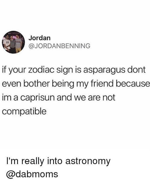 Funny, Asparagus, and Jordan: Jordan  @JORDANBENNING  if your zodiac sign is asparagus dont  even bother being my friend because  im a caprisun and we are not  compatible I'm really into astronomy @dabmoms