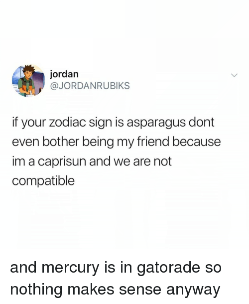 Gatorade, Asparagus, and Jordan: jordan  @JORDANRUBIKS  if your zodiac sign is asparagus dont  even bother being my friend because  im a caprisun and we are not  compatible and mercury is in gatorade so nothing makes sense anyway