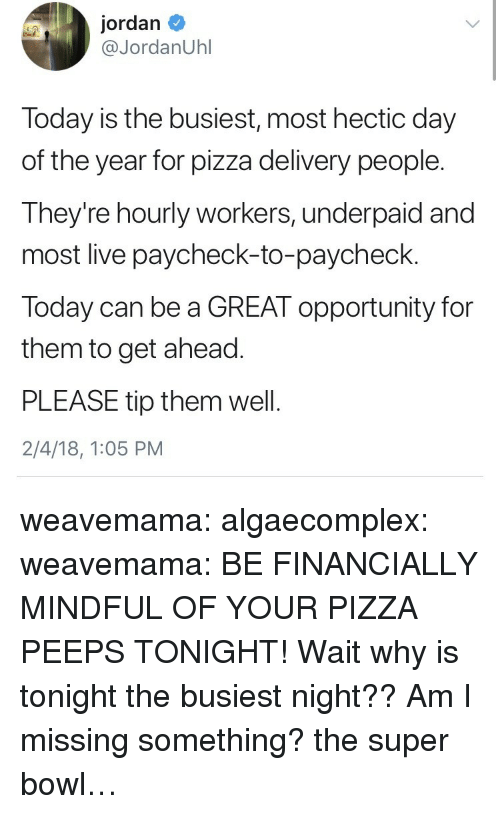 Paycheck To Paycheck: jordan  @JordanUhl  Today is the busiest, most hectic day  of the year for pizza delivery people.  They're hourly workers, underpaid and  most live paycheck-to-paycheck.  Today can be a GREAT opportunity for  them to get ahead  PLEASE tip them wel.  2/4/18, 1:05 PM weavemama:  algaecomplex:  weavemama:  BE FINANCIALLY MINDFUL OF YOUR PIZZA PEEPS TONIGHT!  Wait why is tonight the busiest night?? Am I missing something?   the super bowl…