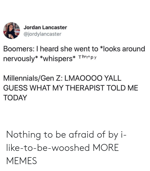 Nervously: Jordan Lancaster  @jordylancaster  Boomers: I heard she went to *looks around  nervously* *whispers* Ther py  Millennials/Gen Z: LMAOOOO YALL  GUESS WHAT MY THERAPIST TOLD ME  TODAY Nothing to be afraid of by i-like-to-be-wooshed MORE MEMES