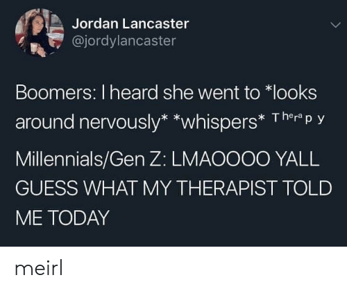 Nervously: Jordan Lancaster  @jordylancaster  Boomers: I heard she went to looks  around nervously* *whispers* Therp y  Millennials/Gen Z: LMAOOO0 YALL  GUESS WHAT MY THERAPIST TOLD  ME TODAY meirl