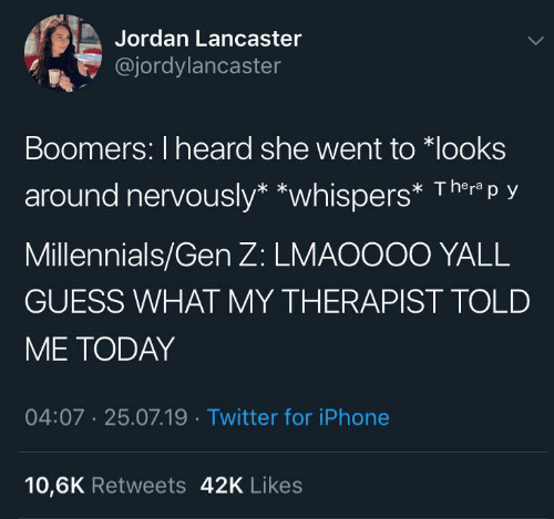 Nervously: Jordan Lancaster  @jordylancaster  Boomers: I heard she went to *looks  Thera p y  around nervously* *whispers*  Millennials/Gen Z: LMAOOO0 YALL  GUESS WHAT MY THERAPIST TOLD  ME TODAY  04:07 25.07.19 Twitter for iPhone  10,6K Retweets 42K Likes