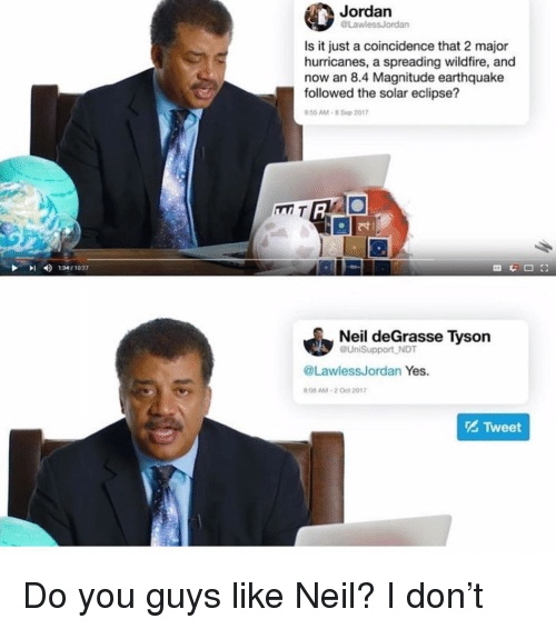 Neil deGrasse Tyson, Earthquake, and Eclipse: Jordan  Law  Is it just a coincidence that 2 major  hurricanes, a spreading wildfire, and  now an 8.4 Magnitude earthquake  followed the solar eclipse?  .55 AM-B Sep 20117  |지  4)  1341 1027  Neil deGrasse Tyson  aUniSupport NDT  @LawlessJordan Yes.  08AM-2 Ot 2017  Tweet Do you guys like Neil? I don't